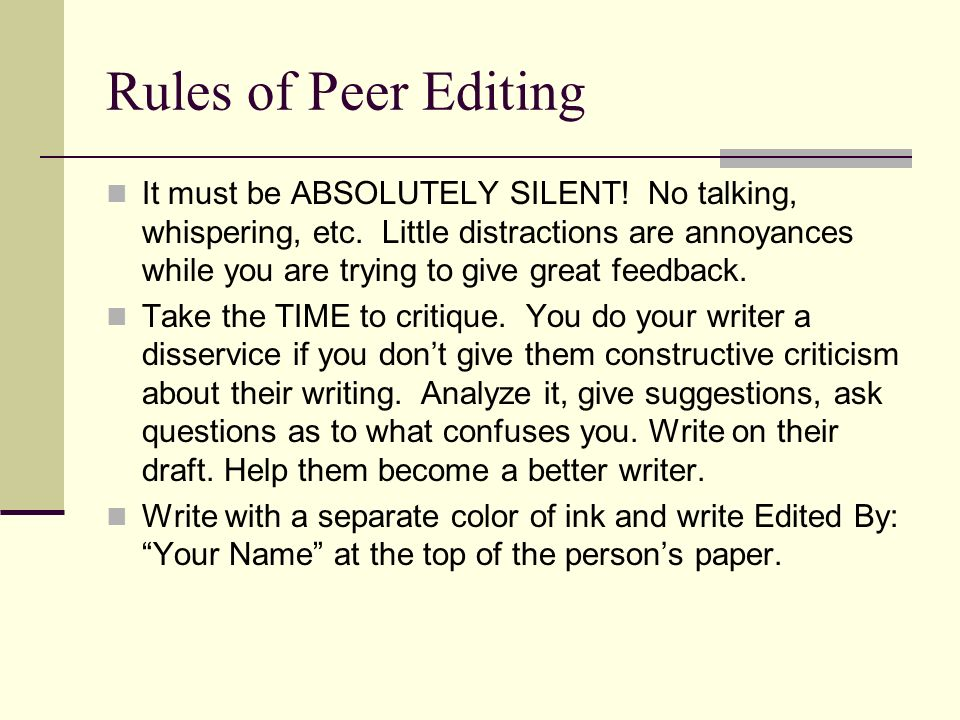 Rules of Peer Editing It must be ABSOLUTELY SILENT! No talking, whispering, etc. Little distractions are annoyances while you are trying to give great