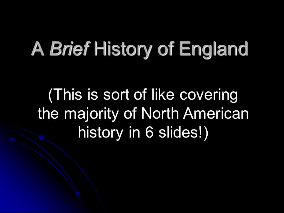 A Brief History of England (This is sort of like covering the majority of North American history in 6 slides!)