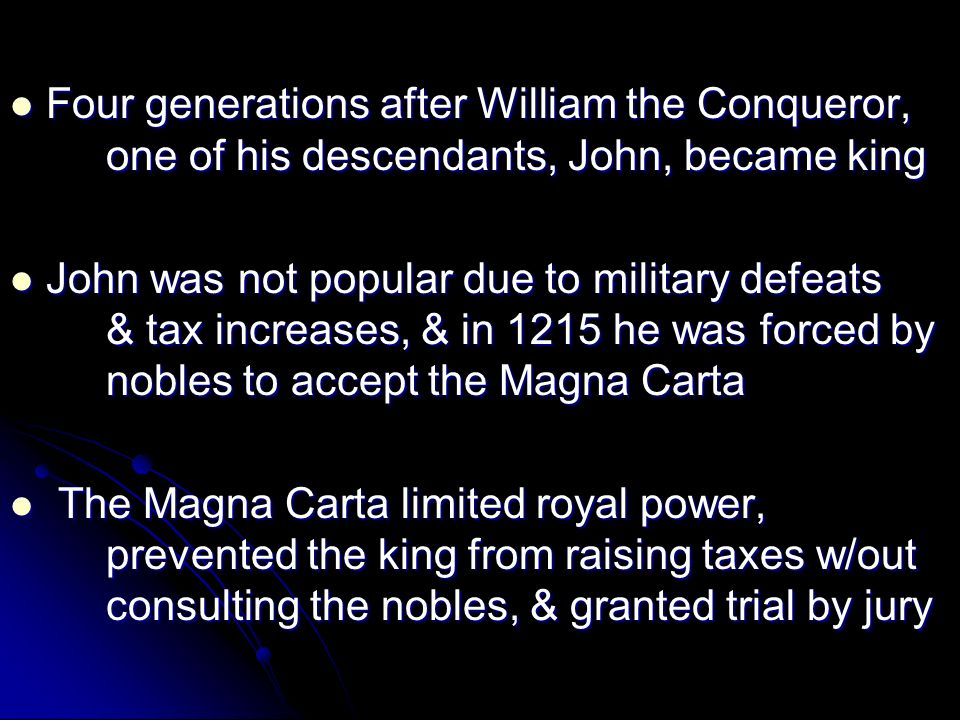 Four generations after William the Conqueror, one of his descendants, John, became king Four generations after William the Conqueror, one of his descendants, John, became king John was not popular due to military defeats & tax increases, & in 1215 he was forced by nobles to accept the Magna Carta John was not popular due to military defeats & tax increases, & in 1215 he was forced by nobles to accept the Magna Carta The Magna Carta limited royal power, prevented the king from raising taxes w/out consulting the nobles, & granted trial by jury The Magna Carta limited royal power, prevented the king from raising taxes w/out consulting the nobles, & granted trial by jury