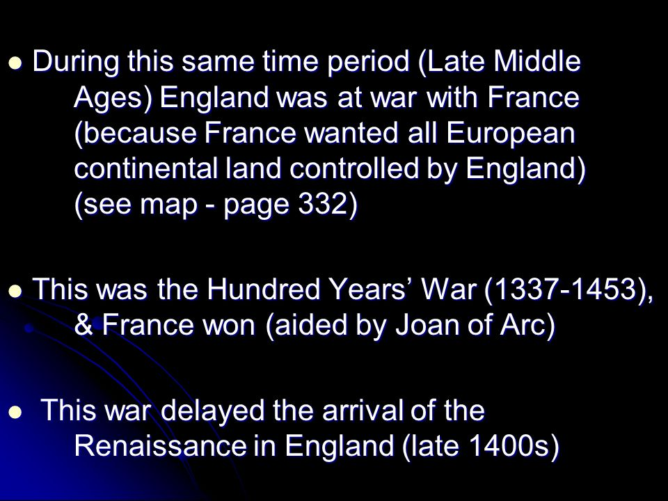 During this same time period (Late Middle Ages) England was at war with France (because France wanted all European continental land controlled by England) (see map - page 332) During this same time period (Late Middle Ages) England was at war with France (because France wanted all European continental land controlled by England) (see map - page 332) This was the Hundred Years War (1337-1453), & France won (aided by Joan of Arc) This was the Hundred Years War (1337-1453), & France won (aided by Joan of Arc) This war delayed the arrival of the Renaissance in England (late 1400s) This war delayed the arrival of the Renaissance in England (late 1400s)
