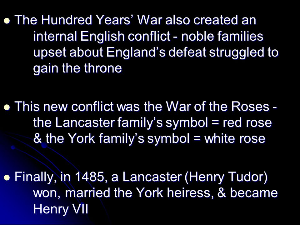 The Hundred Years War also created an internal English conflict - noble families upset about Englands defeat struggled to gain the throne The Hundred Years War also created an internal English conflict - noble families upset about Englands defeat struggled to gain the throne This new conflict was the War of the Roses - the Lancaster familys symbol = red rose & the York familys symbol = white rose This new conflict was the War of the Roses - the Lancaster familys symbol = red rose & the York familys symbol = white rose Finally, in 1485, a Lancaster (Henry Tudor) won, married the York heiress, & became Henry VII Finally, in 1485, a Lancaster (Henry Tudor) won, married the York heiress, & became Henry VII