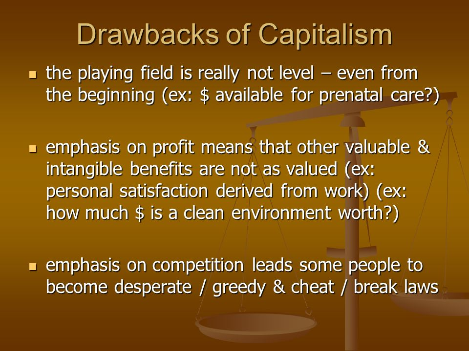Drawbacks of Capitalism the playing field is really not level – even from the beginning (ex: $ available for prenatal care ) the playing field is really not level – even from the beginning (ex: $ available for prenatal care ) emphasis on profit means that other valuable & intangible benefits are not as valued (ex: personal satisfaction derived from work) (ex: how much $ is a clean environment worth ) emphasis on profit means that other valuable & intangible benefits are not as valued (ex: personal satisfaction derived from work) (ex: how much $ is a clean environment worth ) emphasis on competition leads some people to become desperate / greedy & cheat / break laws emphasis on competition leads some people to become desperate / greedy & cheat / break laws
