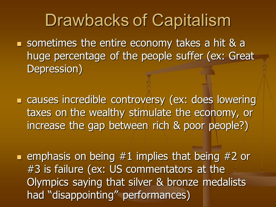 Drawbacks of Capitalism sometimes the entire economy takes a hit & a huge percentage of the people suffer (ex: Great Depression) sometimes the entire economy takes a hit & a huge percentage of the people suffer (ex: Great Depression) causes incredible controversy (ex: does lowering taxes on the wealthy stimulate the economy, or increase the gap between rich & poor people ) causes incredible controversy (ex: does lowering taxes on the wealthy stimulate the economy, or increase the gap between rich & poor people ) emphasis on being #1 implies that being #2 or #3 is failure (ex: US commentators at the Olympics saying that silver & bronze medalists had disappointing performances) emphasis on being #1 implies that being #2 or #3 is failure (ex: US commentators at the Olympics saying that silver & bronze medalists had disappointing performances)