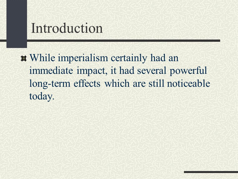 Introduction While imperialism certainly had an immediate impact, it had several powerful long-term effects which are still noticeable today.