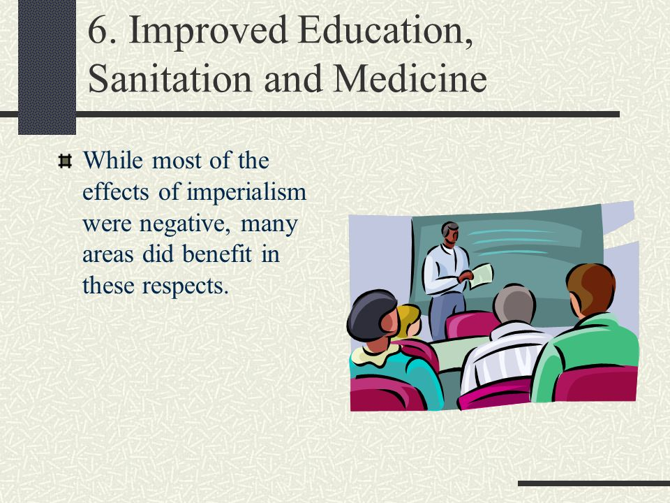 6. Improved Education, Sanitation and Medicine While most of the effects of imperialism were negative, many areas did benefit in these respects.
