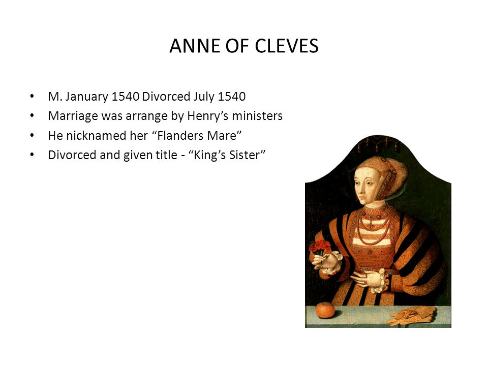 ANNE OF CLEVES M. January 1540 Divorced July 1540 Marriage was arrange by Henrys ministers He nicknamed her Flanders Mare Divorced and given title - K