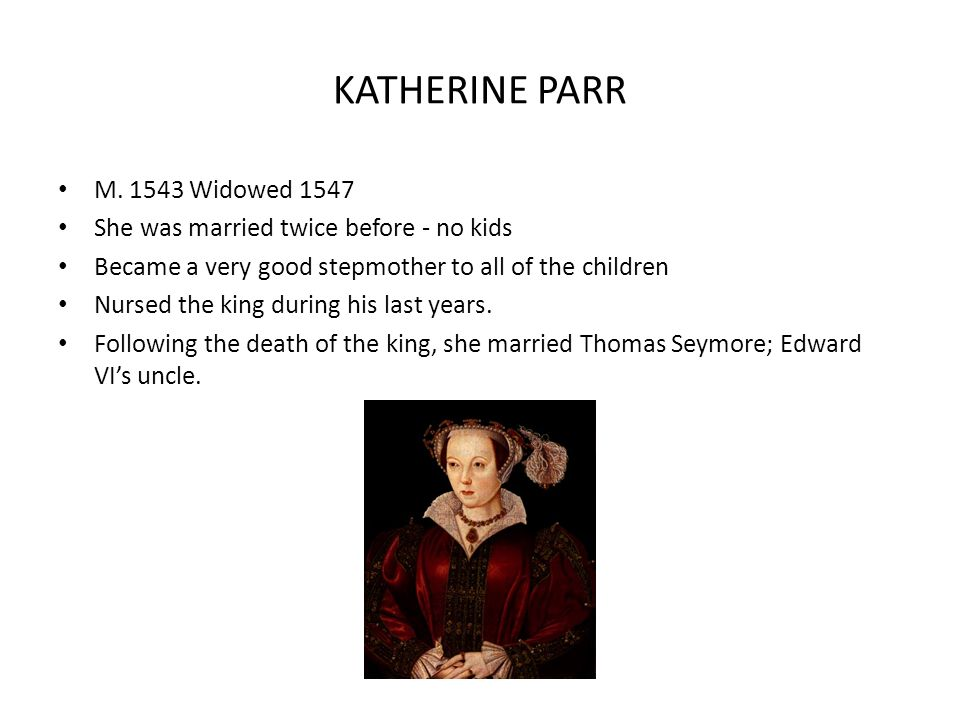 KATHERINE PARR M. 1543 Widowed 1547 She was married twice before - no kids Became a very good stepmother to all of the children Nursed the king during