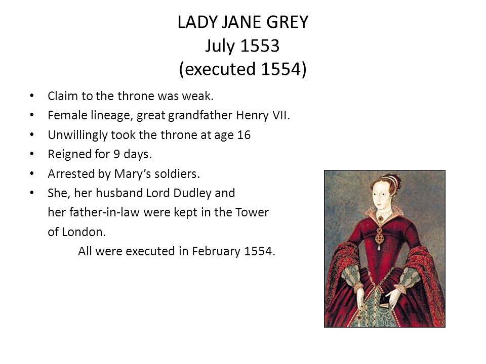 LADY JANE GREY July 1553 (executed 1554) Claim to the throne was weak. Female lineage, great grandfather Henry VII. Unwillingly took the throne at age