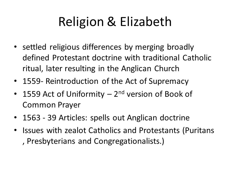 Religion & Elizabeth settled religious differences by merging broadly defined Protestant doctrine with traditional Catholic ritual, later resulting in