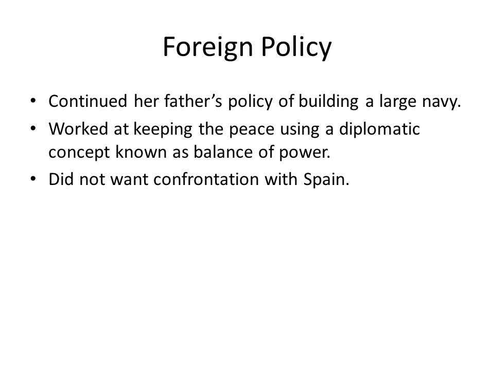 Foreign Policy Continued her fathers policy of building a large navy. Worked at keeping the peace using a diplomatic concept known as balance of power