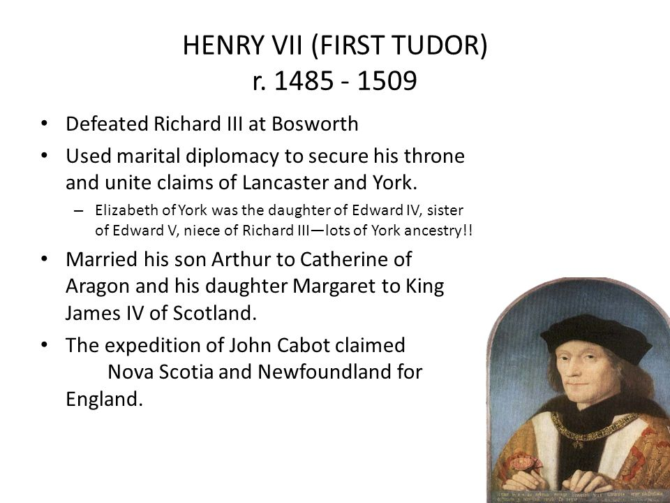 HENRY VII (FIRST TUDOR) r. 1485 - 1509 Defeated Richard III at Bosworth Used marital diplomacy to secure his throne and unite claims of Lancaster and