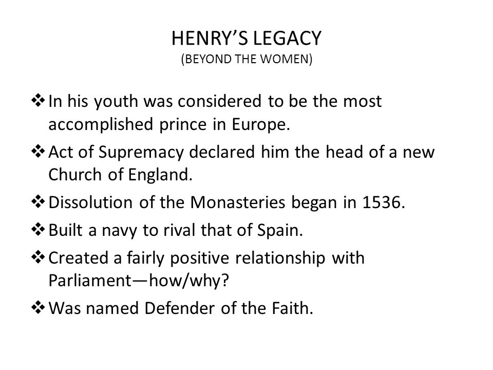 HENRYS LEGACY (BEYOND THE WOMEN) In his youth was considered to be the most accomplished prince in Europe. Act of Supremacy declared him the head of a