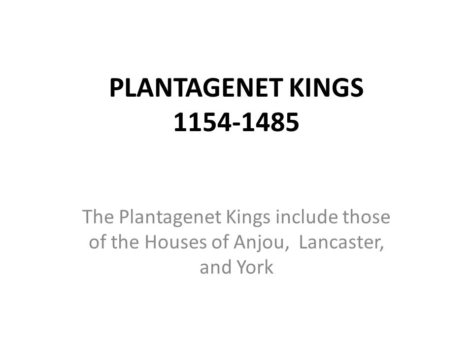 PLANTAGENET KINGS 1154-1485 The Plantagenet Kings include those of the Houses of Anjou, Lancaster, and York