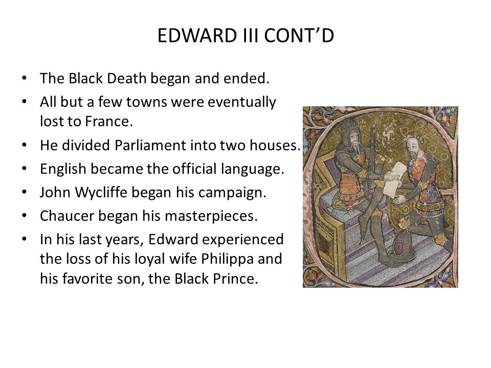 EDWARD III CONTD The Black Death began and ended. All but a few towns were eventually lost to France. He divided Parliament into two houses. English b