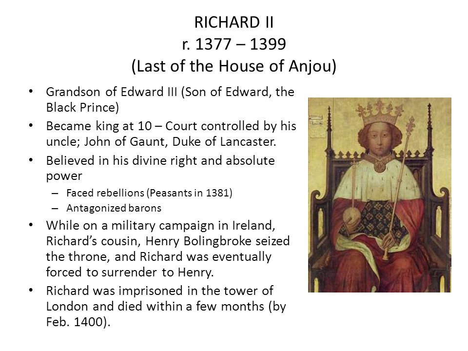 RICHARD II r. 1377 – 1399 (Last of the House of Anjou) Grandson of Edward III (Son of Edward, the Black Prince) Became king at 10 – Court controlled b