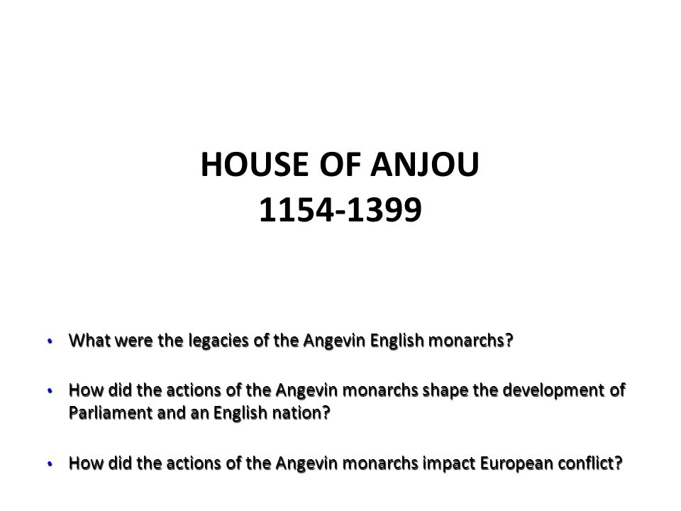 HOUSE OF ANJOU 1154-1399 What were the legacies of the Angevin English monarchs? What were the legacies of the Angevin English monarchs? How did the a