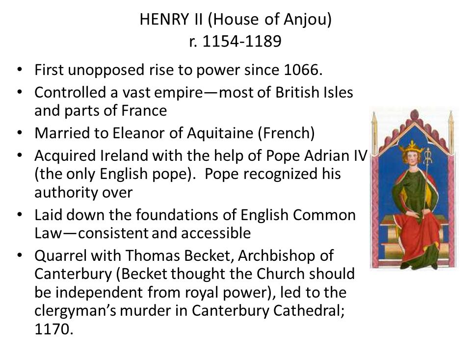 HENRY II (House of Anjou) r. 1154-1189 First unopposed rise to power since 1066. Controlled a vast empiremost of British Isles and parts of France Mar