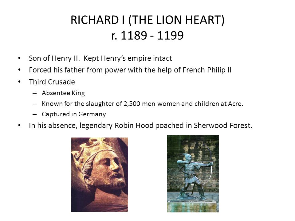RICHARD I (THE LION HEART) r. 1189 - 1199 Son of Henry II. Kept Henrys empire intact Forced his father from power with the help of French Philip II Th