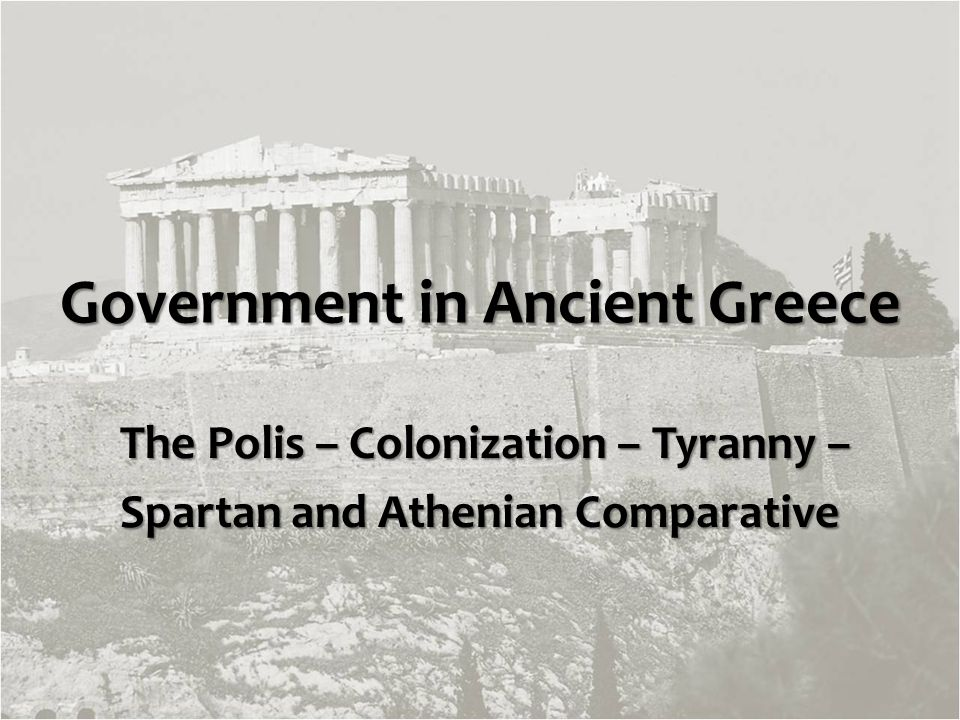 Government in Ancient Greece The Polis – Colonization – Tyranny – The Polis – Colonization – Tyranny – Spartan and Athenian Comparative