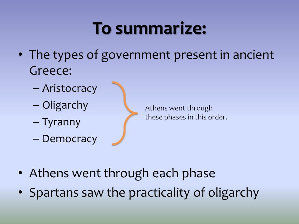 To summarize: The types of government present in ancient Greece: – Aristocracy – Oligarchy – Tyranny – Democracy Athens went through each phase Sparta