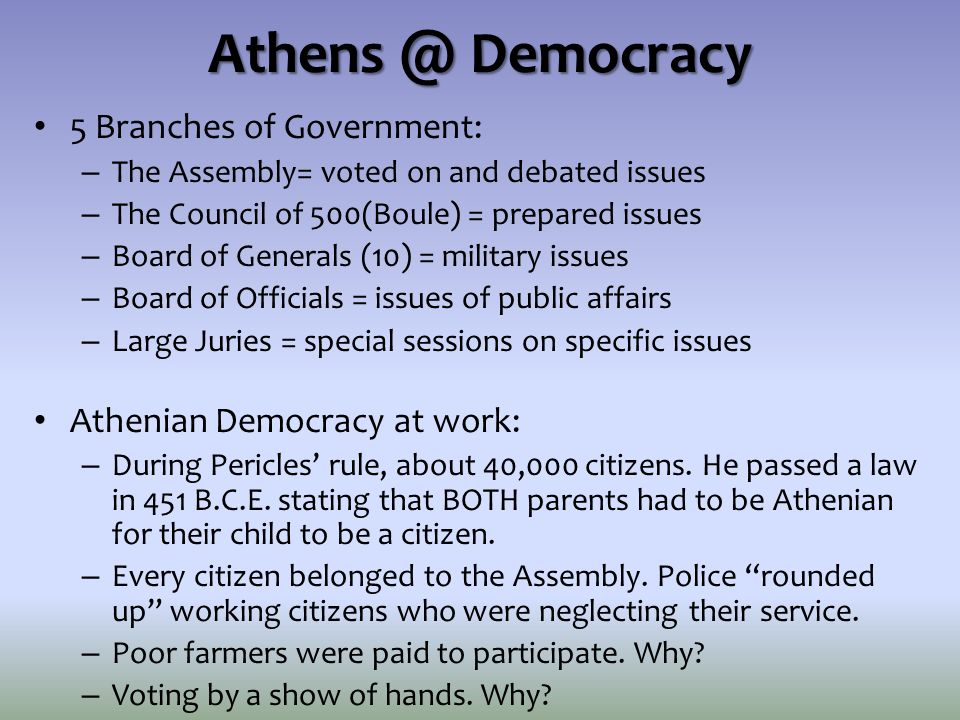Athens @ Democracy 5 Branches of Government: – The Assembly= voted on and debated issues – The Council of 500(Boule) = prepared issues – Board of Gene