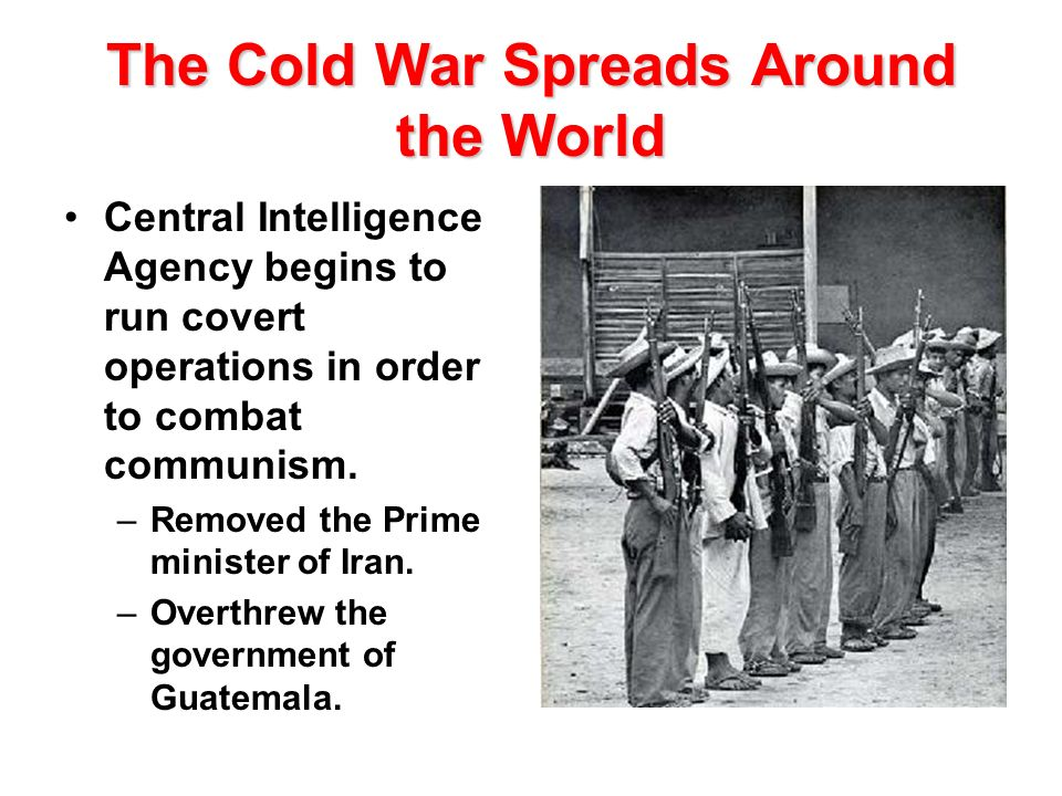 The Cold War Spreads Around the World Central Intelligence Agency begins to run covert operations in order to combat communism. –Removed the Prime min