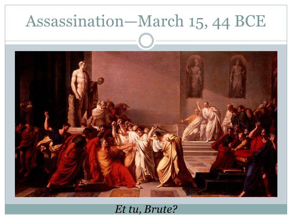 AssassinationMarch 15, 44 BCE Et tu, Brute?