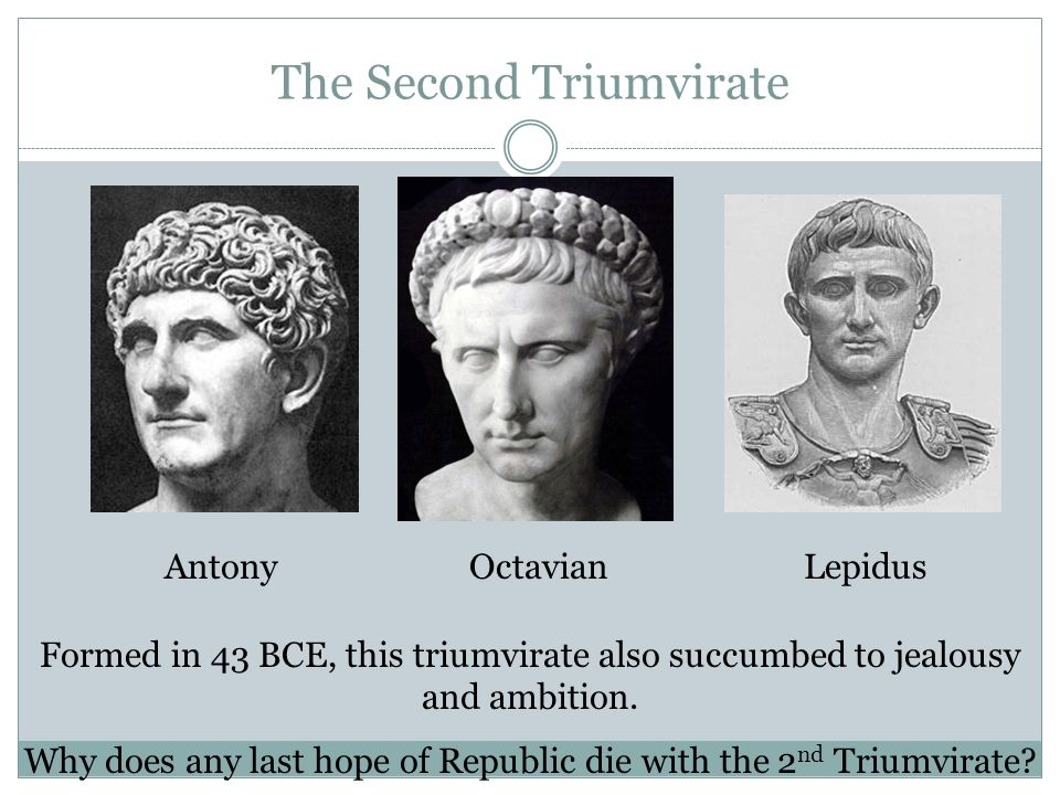 The Second Triumvirate AntonyLepidusOctavian Formed in 43 BCE, this triumvirate also succumbed to jealousy and ambition. Why does any last hope of Rep