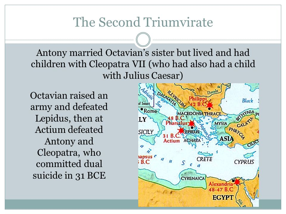 The Second Triumvirate Antony married Octavians sister but lived and had children with Cleopatra VII (who had also had a child with Julius Caesar) Oct