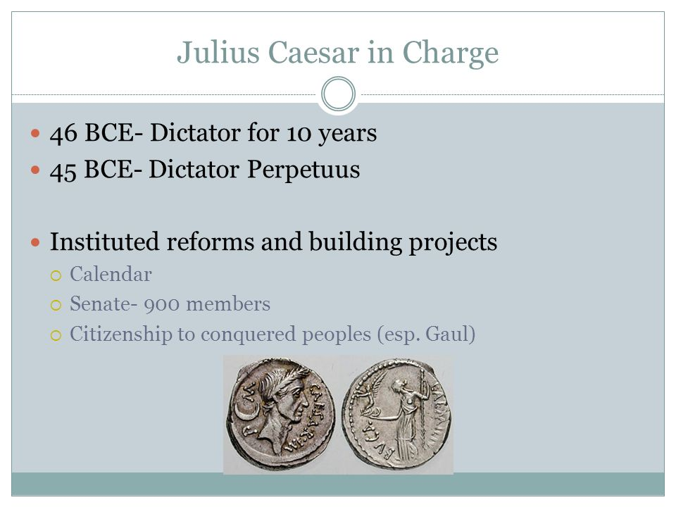 Julius Caesar in Charge 46 BCE- Dictator for 10 years 45 BCE- Dictator Perpetuus Instituted reforms and building projects Calendar Senate- 900 members