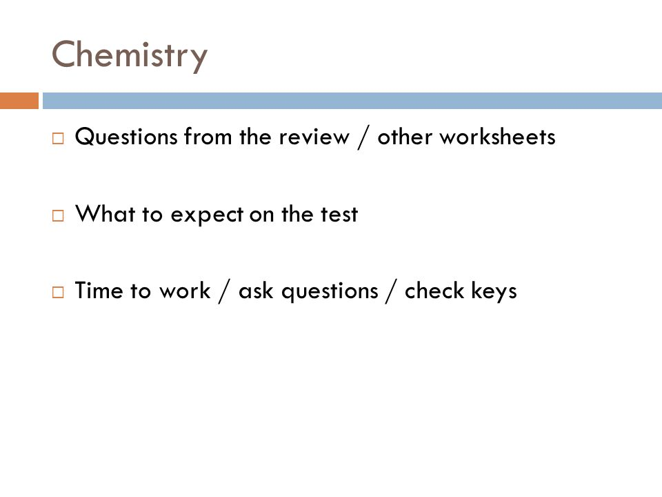 Chemistry Questions from the review / other worksheets What to expect on the test Time to work / ask questions / check keys