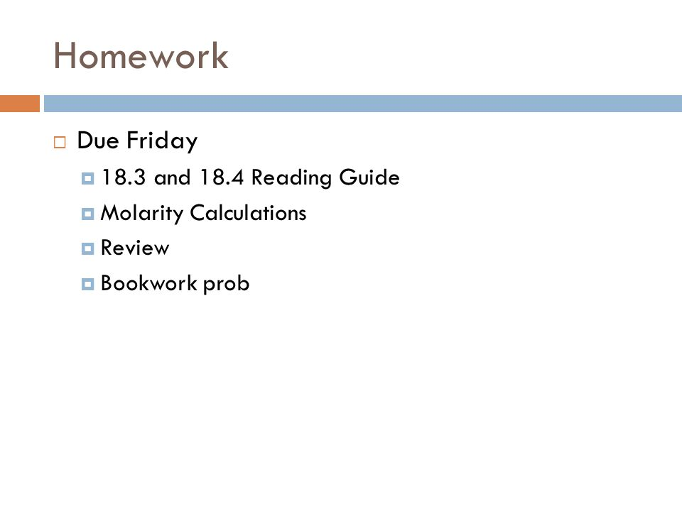 Homework Due Friday 18.3 and 18.4 Reading Guide Molarity Calculations Review Bookwork prob