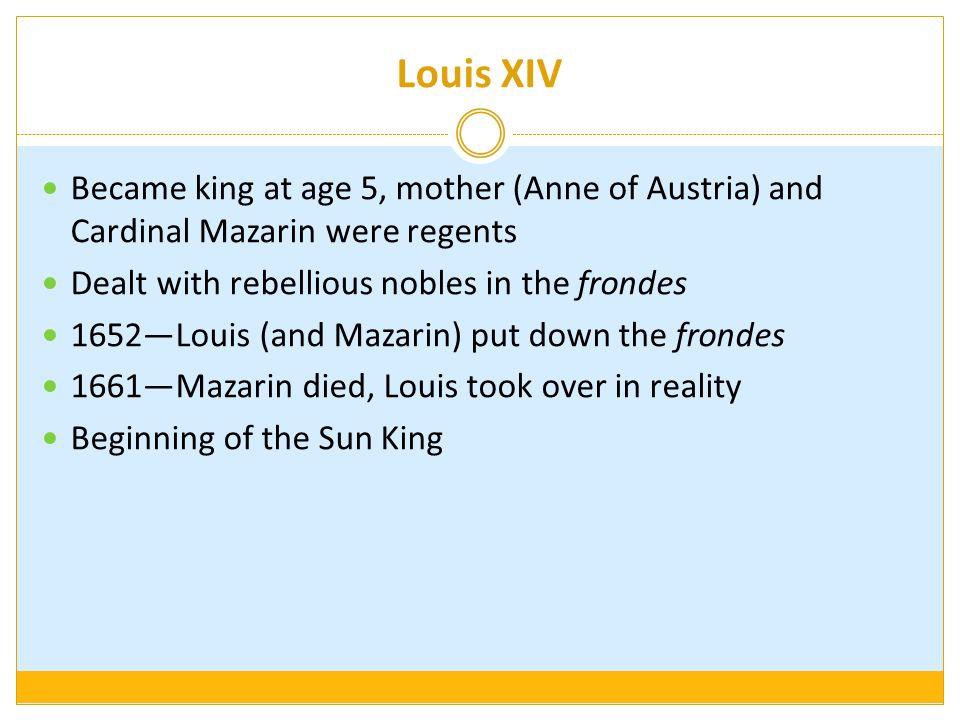 Louis XIV Became king at age 5, mother (Anne of Austria) and Cardinal Mazarin were regents Dealt with rebellious nobles in the frondes 1652Louis (and