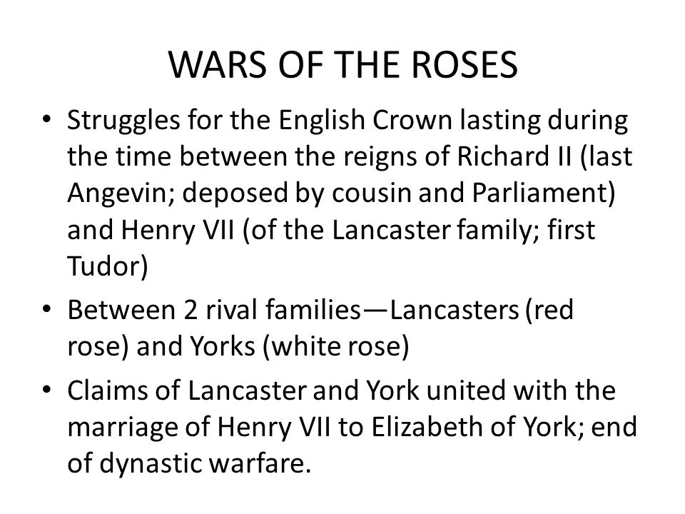 WARS OF THE ROSES Struggles for the English Crown lasting during the time between the reigns of Richard II (last Angevin; deposed by cousin and Parliament) and Henry VII (of the Lancaster family; first Tudor) Between 2 rival familiesLancasters (red rose) and Yorks (white rose) Claims of Lancaster and York united with the marriage of Henry VII to Elizabeth of York; end of dynastic warfare.