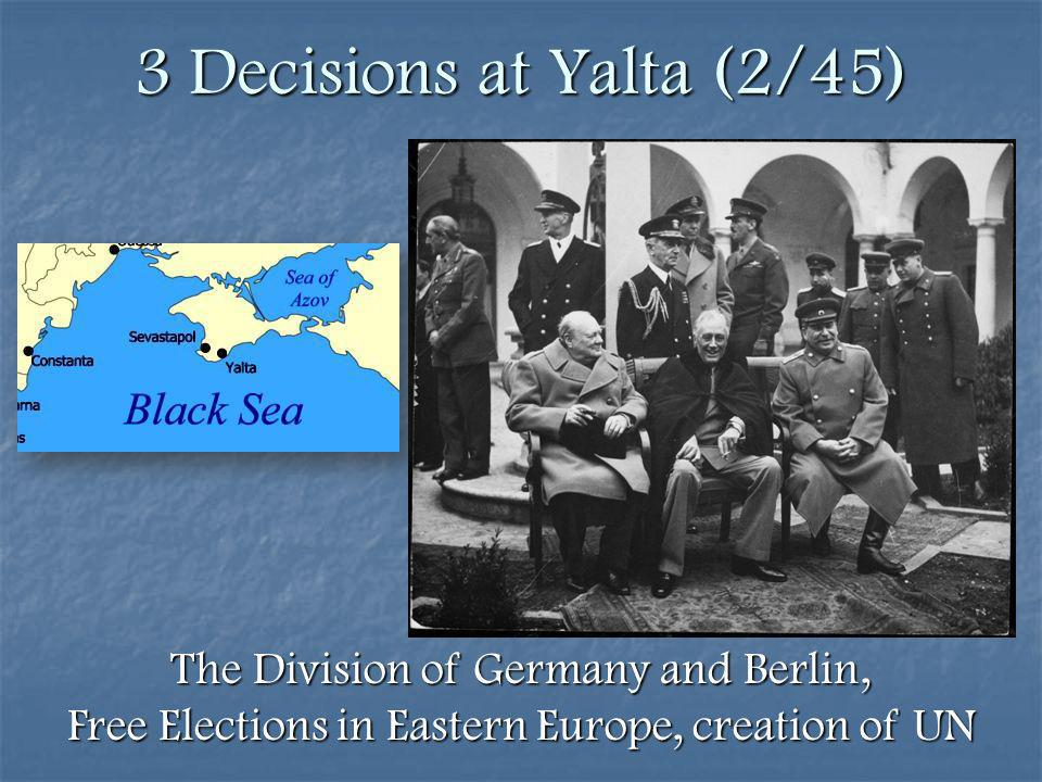 3 Decisions at Yalta (2/45) The Division of Germany and Berlin, Free Elections in Eastern Europe, creation of UN