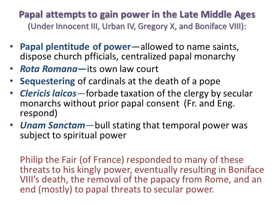 Papal attempts to gain power in the Late Middle Ages (Under Innocent III, Urban IV, Gregory X, and Boniface VIII): Papal plentitude of powerallowed to name saints, dispose church pfficials, centralized papal monarchy Rota Romanaits own law court Sequestering of cardinals at the death of a pope Clericis laicosforbade taxation of the clergy by secular monarchs without prior papal consent (Fr.