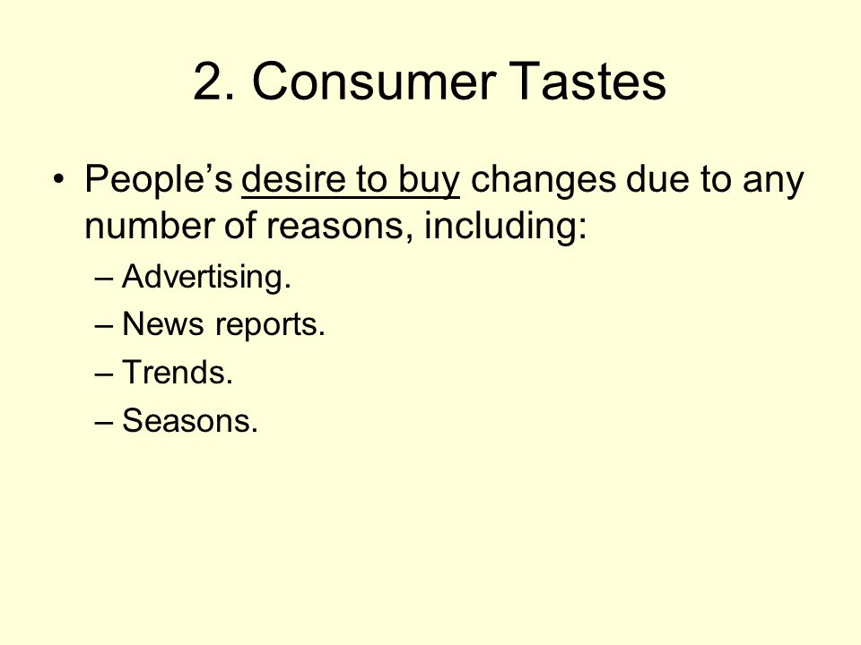 2. Consumer Tastes Peoples desire to buy changes due to any number of reasons, including: –Advertising. –News reports. –Trends. –Seasons.