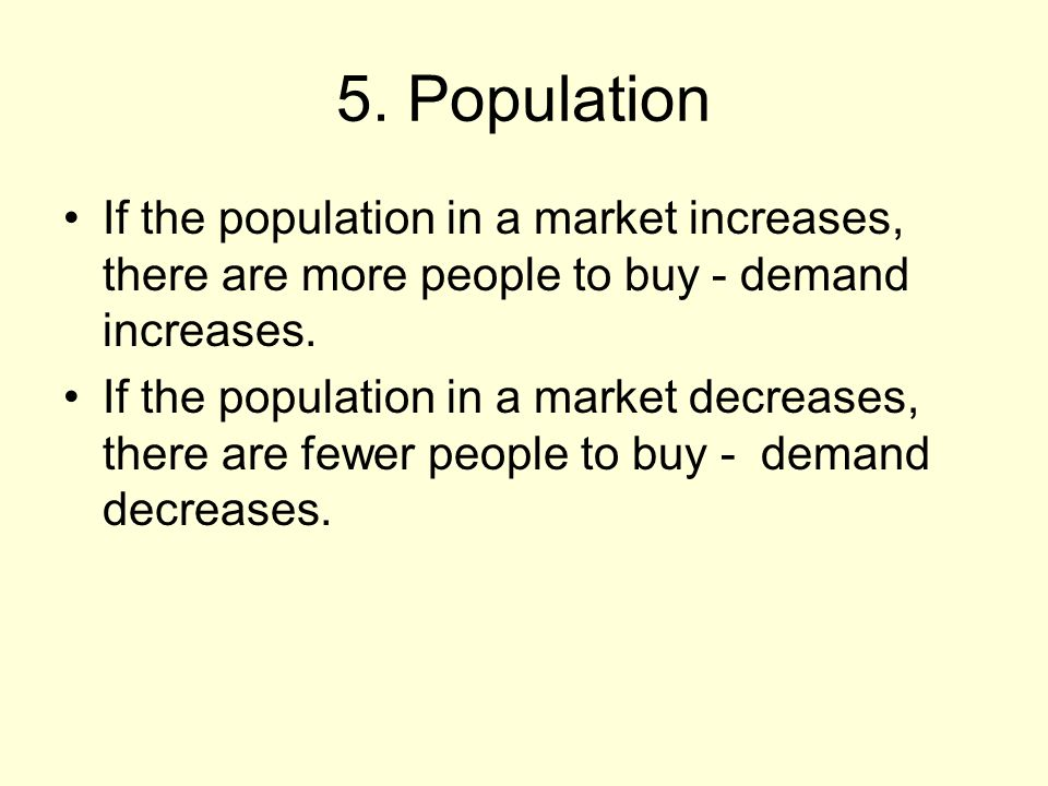 5. Population If the population in a market increases, there are more people to buy - demand increases. If the population in a market decreases, there
