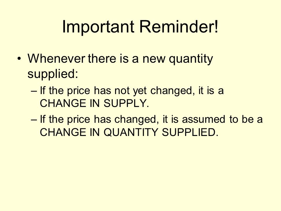 Important Reminder! Whenever there is a new quantity supplied: –If the price has not yet changed, it is a CHANGE IN SUPPLY. –If the price has changed,