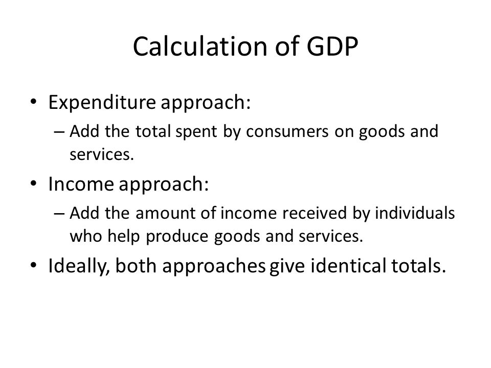 Calculation of GDP Expenditure approach: – Add the total spent by consumers on goods and services. Income approach: – Add the amount of income receive