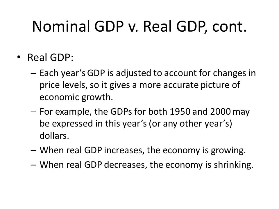 Nominal GDP v. Real GDP, cont. Real GDP: – Each years GDP is adjusted to account for changes in price levels, so it gives a more accurate picture of e