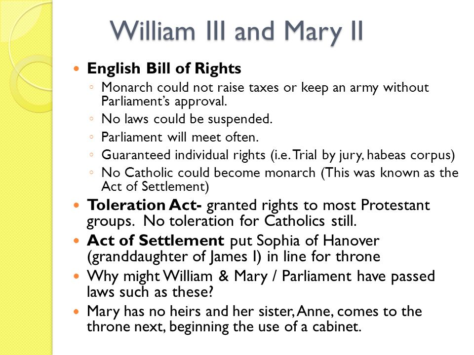 William III and Mary II English Bill of Rights Monarch could not raise taxes or keep an army without Parliaments approval.