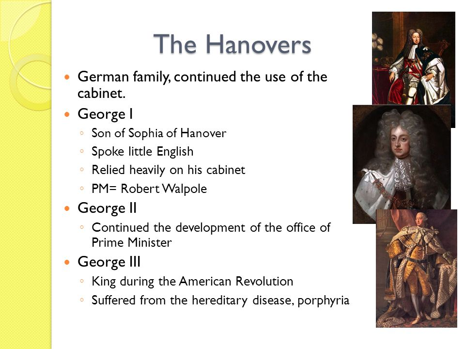 The Hanovers German family, continued the use of the cabinet. George I Son of Sophia of Hanover Spoke little English Relied heavily on his cabinet PM=