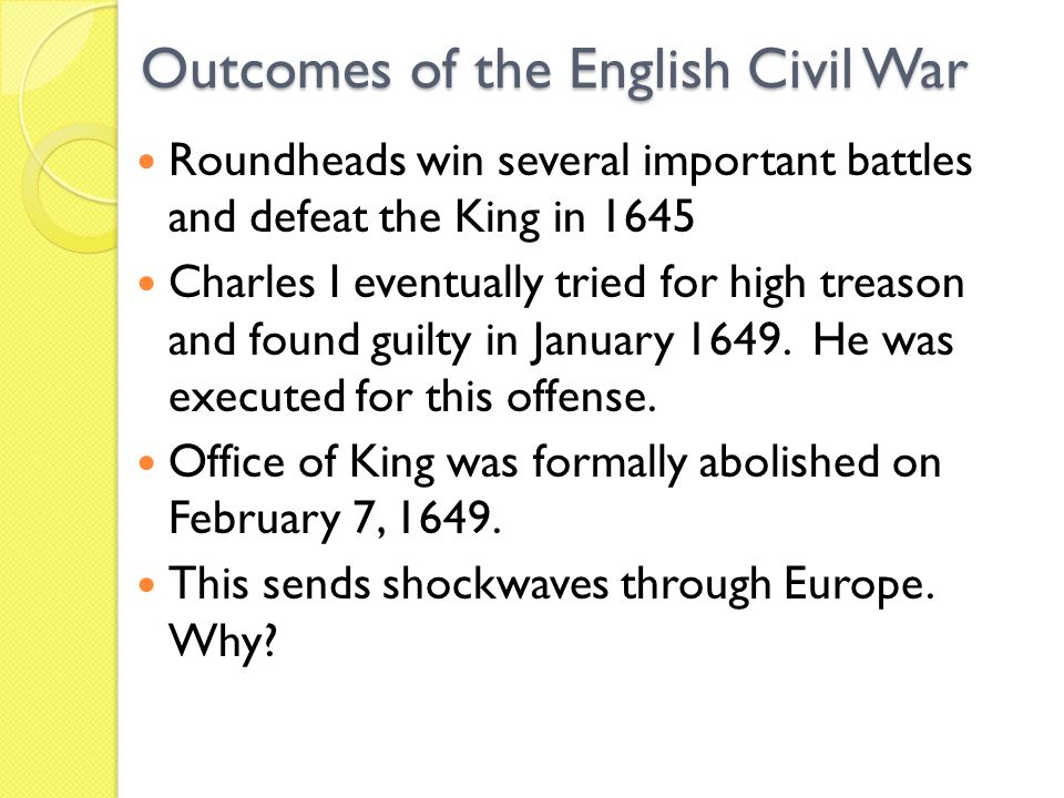 Outcomes of the English Civil War Roundheads win several important battles and defeat the King in 1645 Charles I eventually tried for high treason and