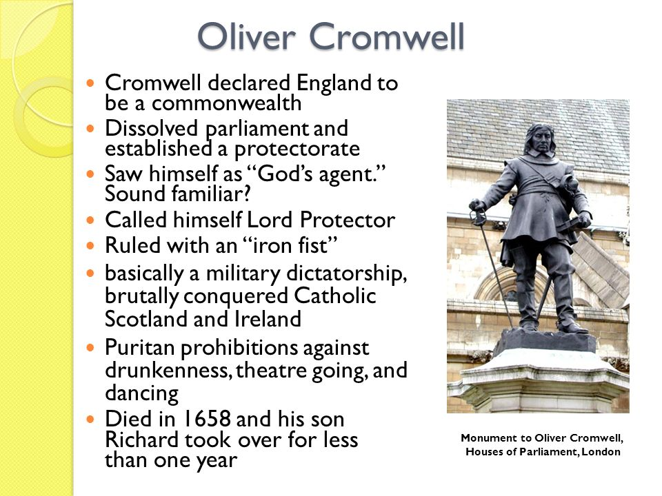 Oliver Cromwell Cromwell declared England to be a commonwealth Dissolved parliament and established a protectorate Saw himself as Gods agent. Sound fa