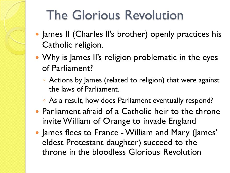 The Glorious Revolution James II (Charles IIs brother) openly practices his Catholic religion.