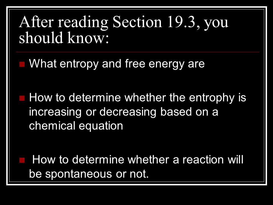 After reading Section 19.3, you should know: What entropy and free energy are How to determine whether the entrophy is increasing or decreasing based on a chemical equation How to determine whether a reaction will be spontaneous or not.
