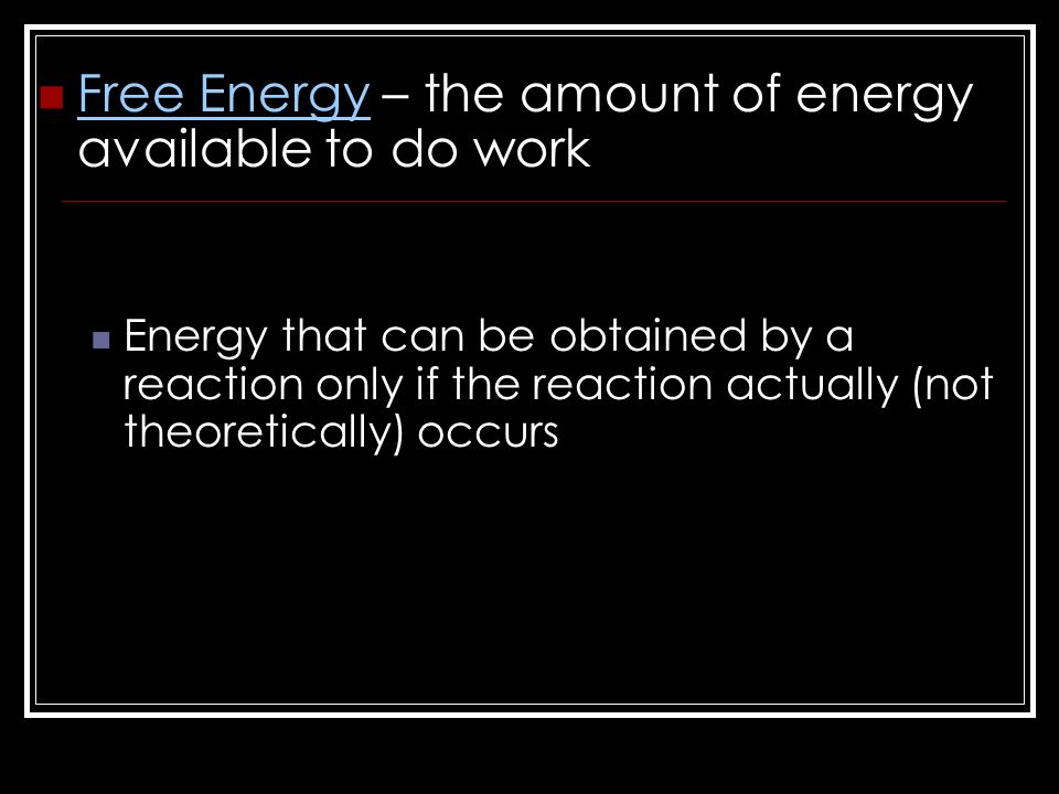 Free Energy – the amount of energy available to do work Energy that can be obtained by a reaction only if the reaction actually (not theoretically) occurs
