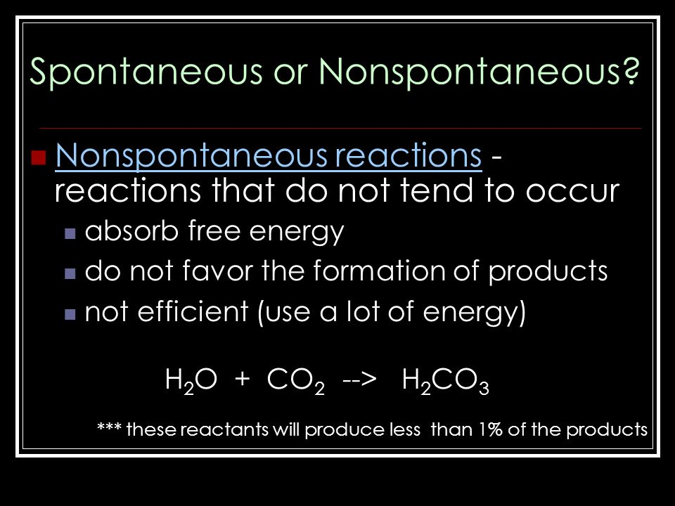 Nonspontaneous reactions - reactions that do not tend to occur absorb free energy do not favor the formation of products not efficient (use a lot of energy) H 2 O + CO 2 --> H 2 CO 3 *** these reactants will produce less than 1% of the products Spontaneous or Nonspontaneous
