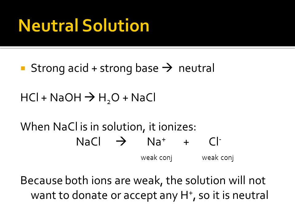 Strong acid + strong base neutral HCl + NaOH H 2 O + NaCl When NaCl is in solution, it ionizes: NaCl Na + + Cl - weak conj weak conj Because both ions are weak, the solution will not want to donate or accept any H +, so it is neutral